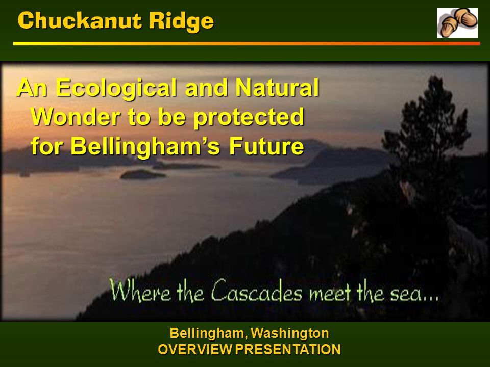 Chuckanut Ridge Bellingham, Washington OVERVIEW PRESENTATION An Ecological and Natural Wonder to be protected for Bellingham's Future