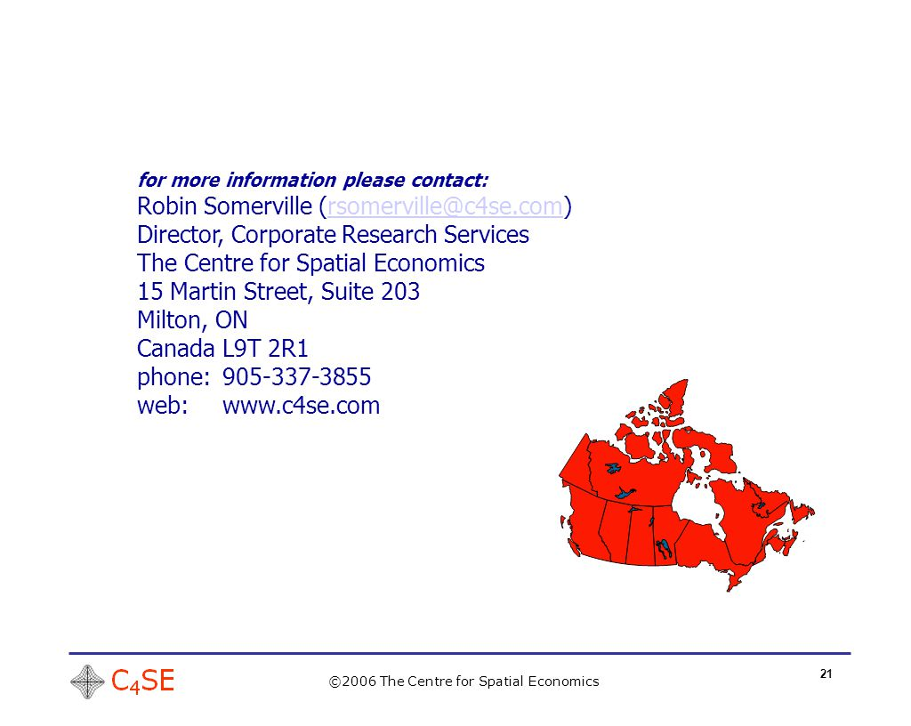 21 ©2006 The Centre for Spatial Economics for more information please contact: Robin Somerville (rsomerville@c4se.com)rsomerville@c4se.com Director, Corporate Research Services The Centre for Spatial Economics 15 Martin Street, Suite 203 Milton, ON Canada L9T 2R1 phone:905-337-3855 web:www.c4se.com