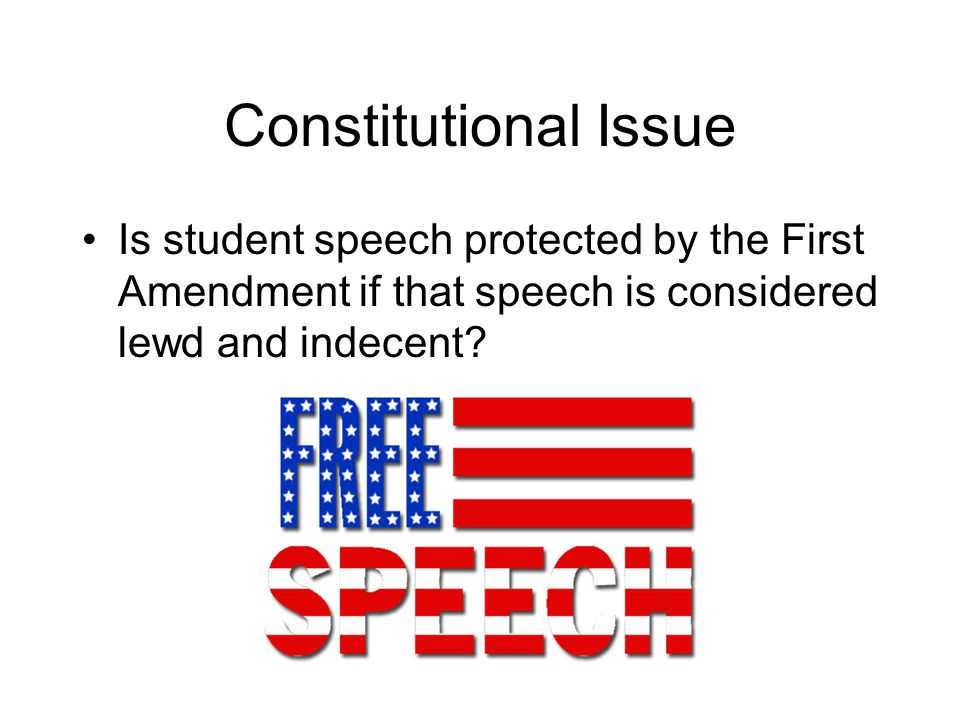 Constitutional Issue Is student speech protected by the First Amendment if that speech is considered lewd and indecent