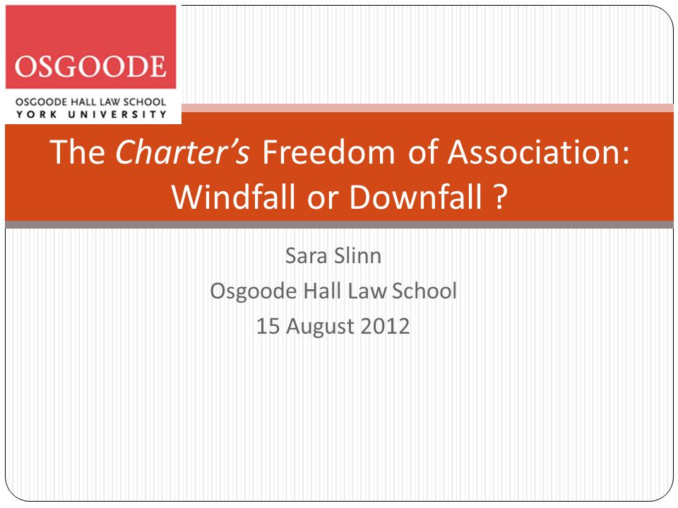 Sara Slinn Osgoode Hall Law School 15 August 2012 The Charter's Freedom of Association: Windfall or Downfall