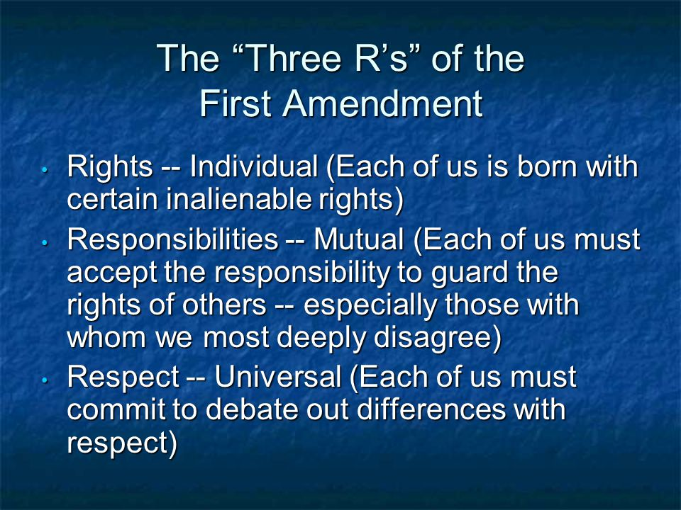 The Three R's of the First Amendment Rights -- Individual (Each of us is born with certain inalienable rights) Rights -- Individual (Each of us is born with certain inalienable rights) Responsibilities -- Mutual (Each of us must accept the responsibility to guard the rights of others -- especially those with whom we most deeply disagree) Responsibilities -- Mutual (Each of us must accept the responsibility to guard the rights of others -- especially those with whom we most deeply disagree) Respect -- Universal (Each of us must commit to debate out differences with respect) Respect -- Universal (Each of us must commit to debate out differences with respect)