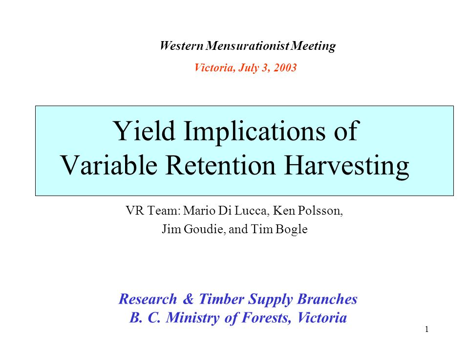 1 Yield Implications of Variable Retention Harvesting VR Team: Mario Di Lucca, Ken Polsson, Jim Goudie, and Tim Bogle Research & Timber Supply Branche