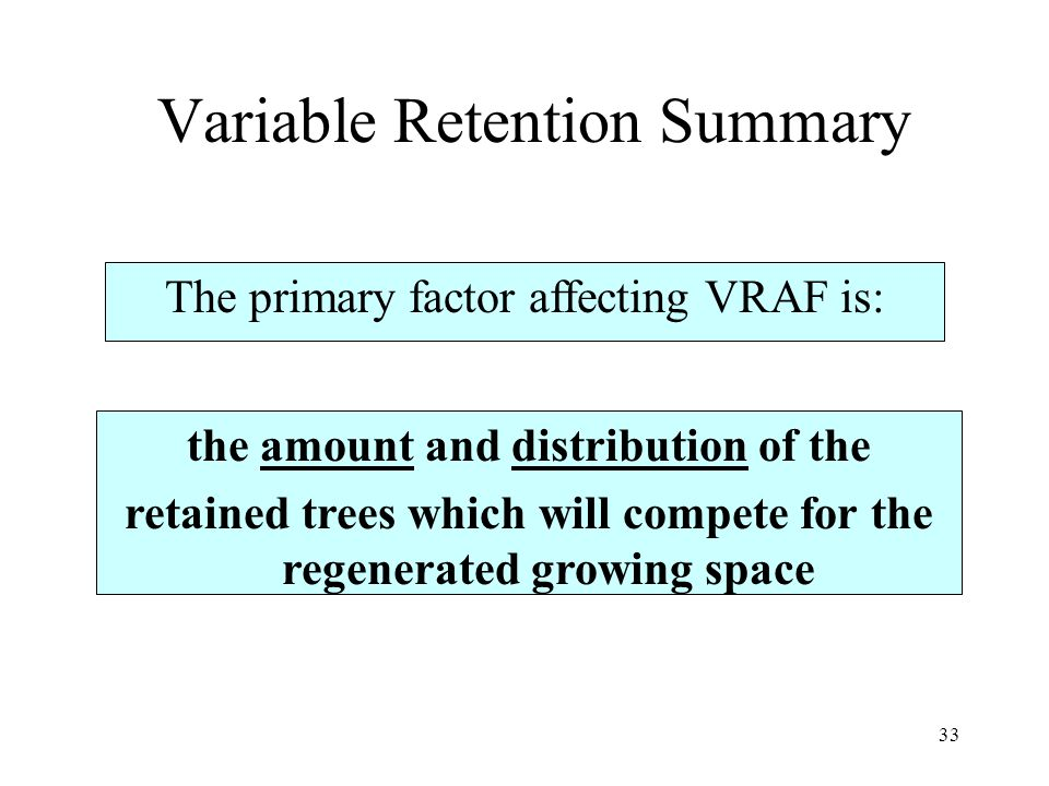 33 Variable Retention Summary The primary factor affecting VRAF is: the amount and distribution of the retained trees which will compete for the regen