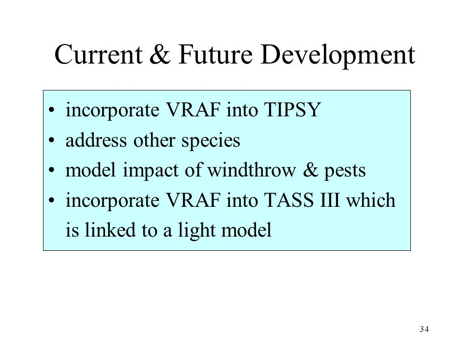 34 Current & Future Development incorporate VRAF into TIPSY address other species model impact of windthrow & pests incorporate VRAF into TASS III whi