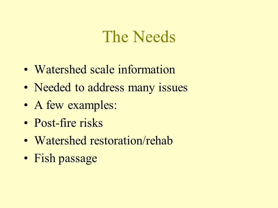 The Needs Watershed scale information Needed to address many issues A few examples: Post-fire risks Watershed restoration/rehab Fish passage