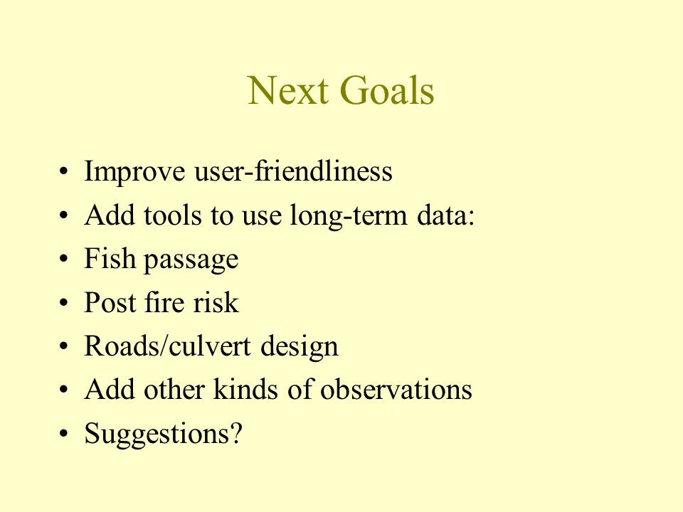 Next Goals Improve user-friendliness Add tools to use long-term data: Fish passage Post fire risk Roads/culvert design Add other kinds of observations Suggestions