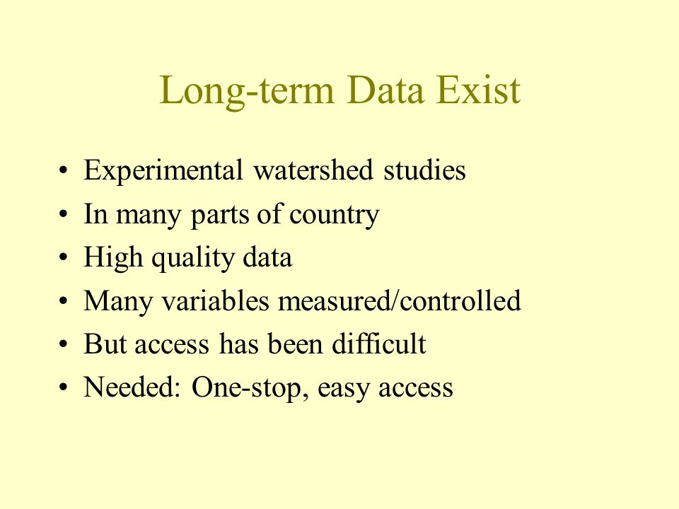 Long-term Data Exist Experimental watershed studies In many parts of country High quality data Many variables measured/controlled But access has been difficult Needed: One-stop, easy access