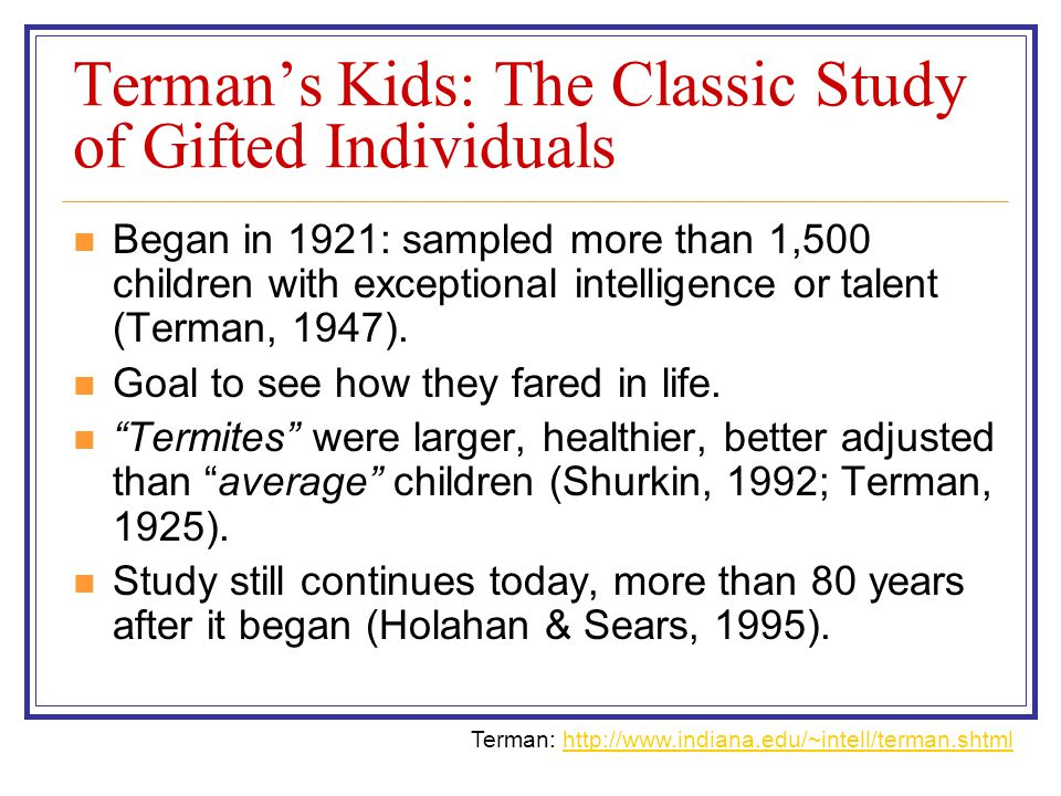 Terman's Kids: The Classic Study of Gifted Individuals Began in 1921: sampled more than 1,500 children with exceptional intelligence or talent (Terman, 1947).