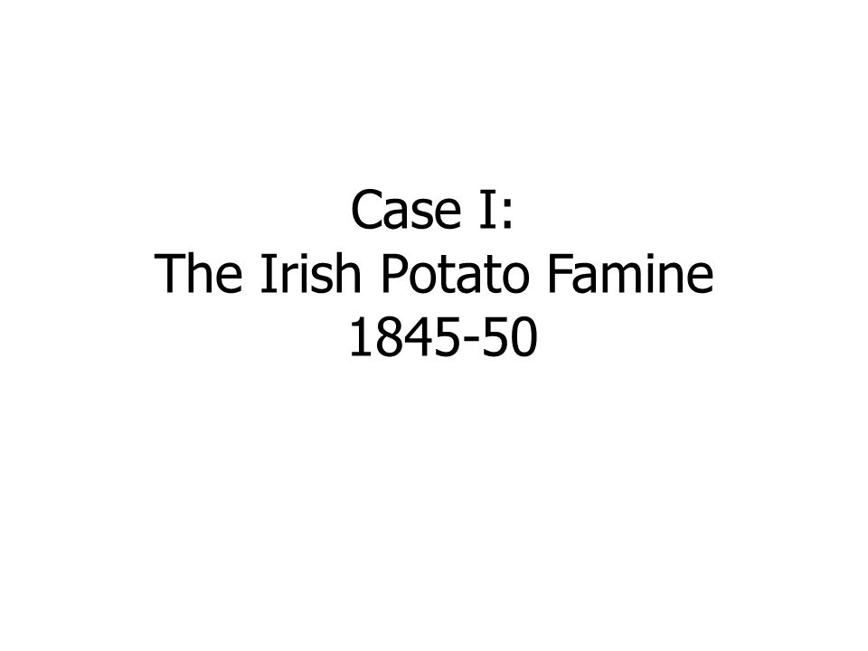 Case I: The Irish Potato Famine 1845-50