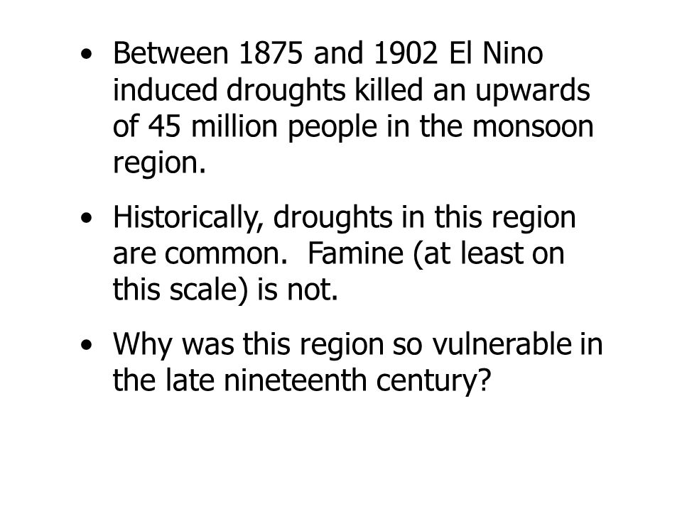Between 1875 and 1902 El Nino induced droughts killed an upwards of 45 million people in the monsoon region.