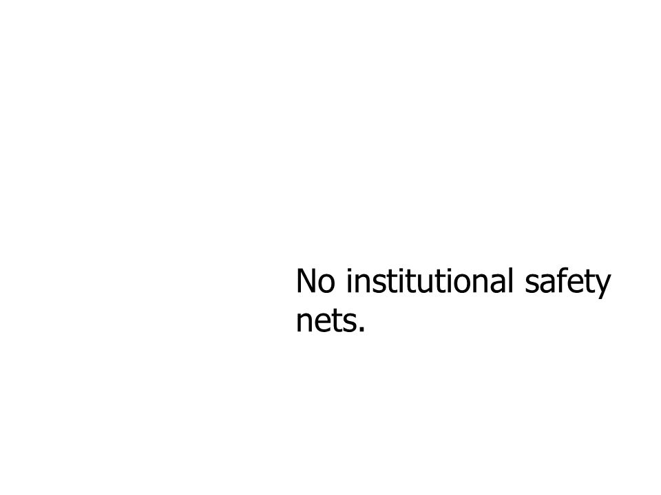 No institutional safety nets.