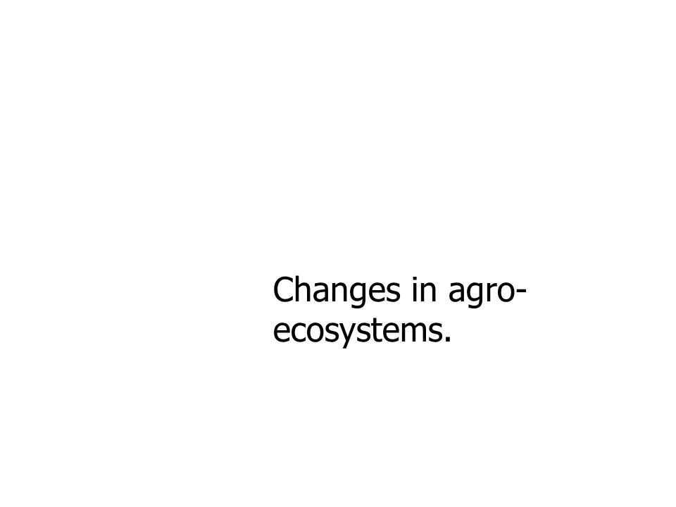 Changes in agro- ecosystems.