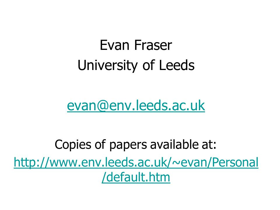 Evan Fraser University of Leeds evan@env.leeds.ac.uk Copies of papers available at: http://www.env.leeds.ac.uk/~evan/Personal /default.htm