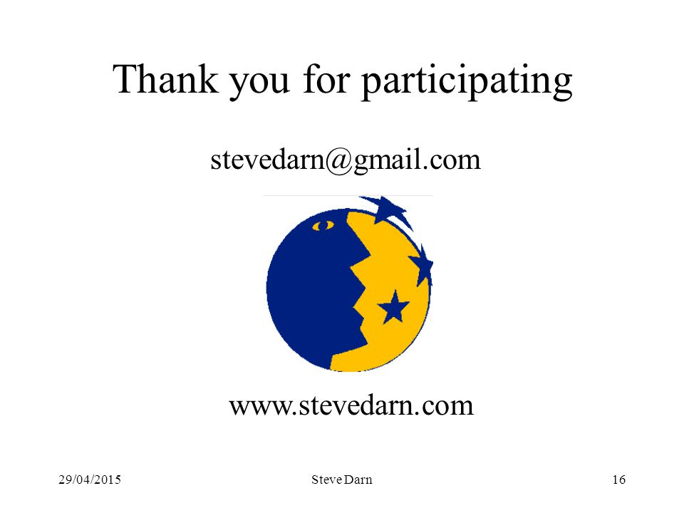 29/04/2015Steve Darn16 Thank you for participating stevedarn@gmail.com www.stevedarn.com