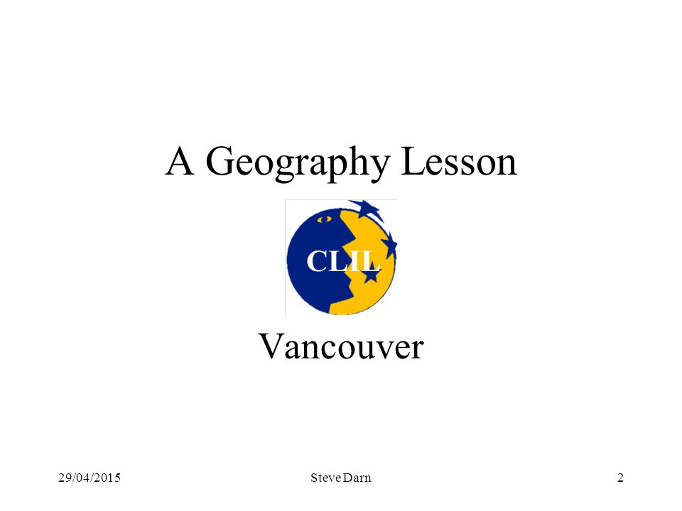 29/04/2015Steve Darn2 A Geography Lesson Vancouver CLIL