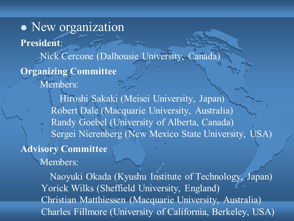 New organization President: Nick Cercone (Dalhousie University, Canada) Organizing Committee Members: Hiroshi Sakaki (Meisei University, Japan) Robert Dale (Macquarie University, Australia) Randy Goebel (University of Alberta, Canada) Sergei Nierenberg (New Mexico State University, USA) Advisory Committee Members: Naoyuki Okada (Kyushu Institute of Technology, Japan) Yorick Wilks (Sheffield University, England) Christian Matthiessen (Macquarie University, Australia) Charles Fillmore (University of California, Berkeley, USA)