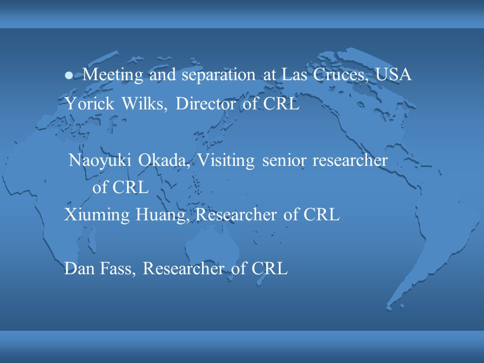 Meeting and separation at Las Cruces, USA Yorick Wilks, Director of CRL Naoyuki Okada, Visiting senior researcher of CRL Xiuming Huang, Researcher of CRL Dan Fass, Researcher of CRL