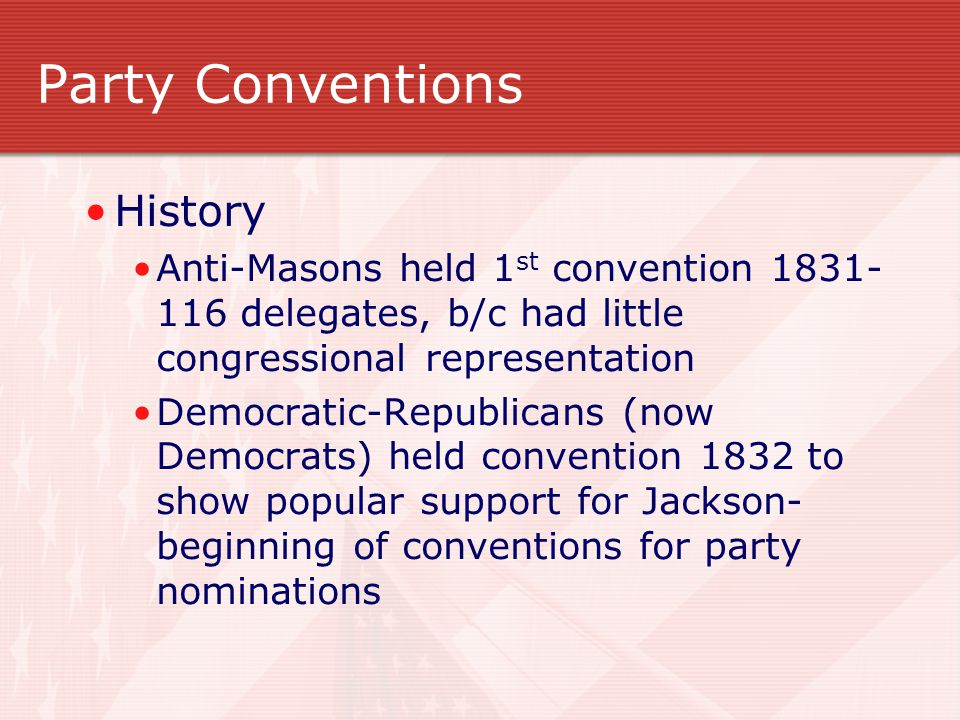 Party Conventions History Anti-Masons held 1 st convention 1831- 116 delegates, b/c had little congressional representation Democratic-Republicans (now Democrats) held convention 1832 to show popular support for Jackson- beginning of conventions for party nominations