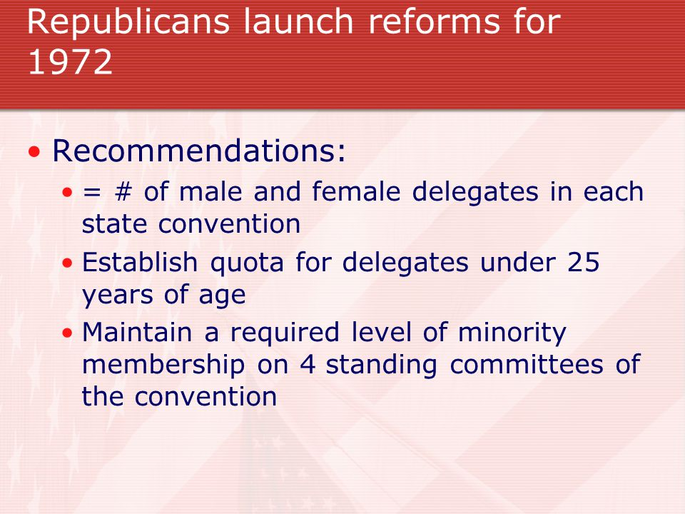 Republicans launch reforms for 1972 Recommendations: = # of male and female delegates in each state convention Establish quota for delegates under 25 years of age Maintain a required level of minority membership on 4 standing committees of the convention