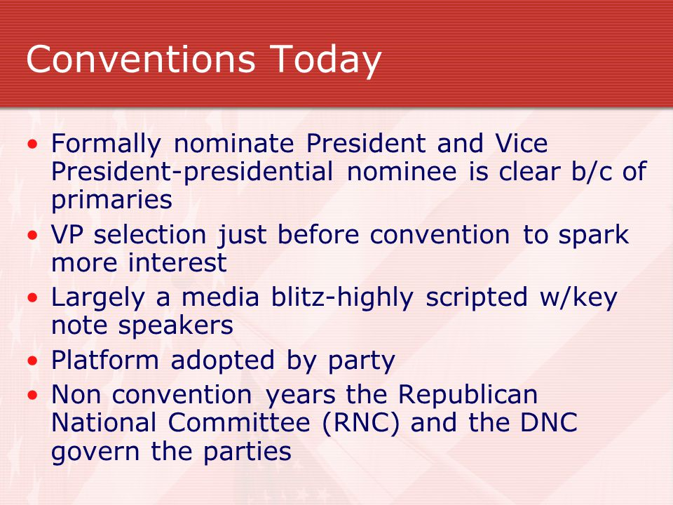 Conventions Today Formally nominate President and Vice President-presidential nominee is clear b/c of primaries VP selection just before convention to spark more interest Largely a media blitz-highly scripted w/key note speakers Platform adopted by party Non convention years the Republican National Committee (RNC) and the DNC govern the parties