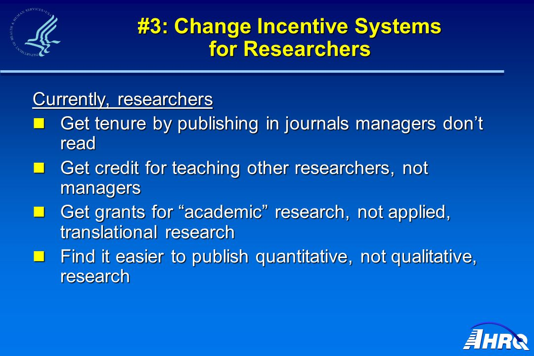 #3: Change Incentive Systems for Researchers Currently, researchers Get tenure by publishing in journals managers don't read Get tenure by publishing in journals managers don't read Get credit for teaching other researchers, not managers Get credit for teaching other researchers, not managers Get grants for academic research, not applied, translational research Get grants for academic research, not applied, translational research Find it easier to publish quantitative, not qualitative, research Find it easier to publish quantitative, not qualitative, research