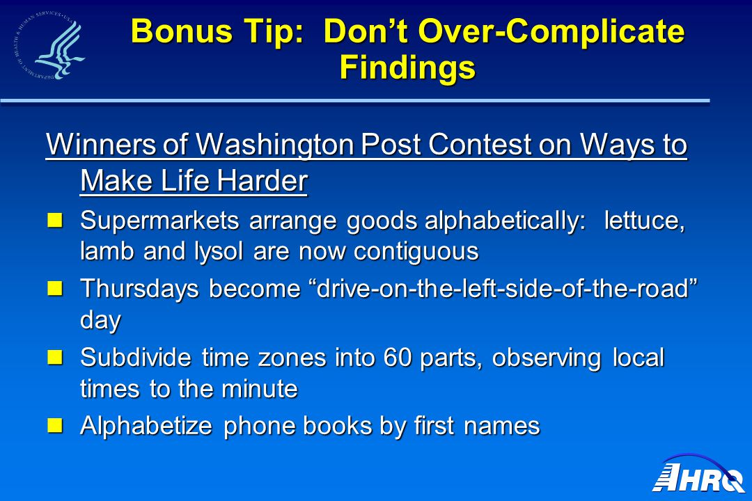 Bonus Tip: Don't Over-Complicate Findings Winners of Washington Post Contest on Ways to Make Life Harder Supermarkets arrange goods alphabetically: lettuce, lamb and lysol are now contiguous Supermarkets arrange goods alphabetically: lettuce, lamb and lysol are now contiguous Thursdays become drive-on-the-left-side-of-the-road day Thursdays become drive-on-the-left-side-of-the-road day Subdivide time zones into 60 parts, observing local times to the minute Subdivide time zones into 60 parts, observing local times to the minute Alphabetize phone books by first names Alphabetize phone books by first names