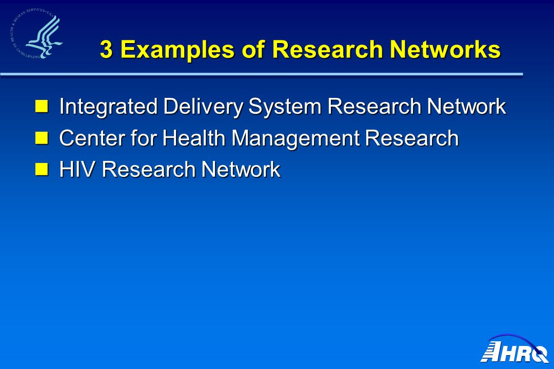 3 Examples of Research Networks Integrated Delivery System Research Network Integrated Delivery System Research Network Center for Health Management Research Center for Health Management Research HIV Research Network HIV Research Network