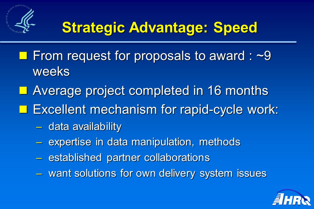 Strategic Advantage: Speed From request for proposals to award : ~9 weeks From request for proposals to award : ~9 weeks Average project completed in 16 months Average project completed in 16 months Excellent mechanism for rapid-cycle work: Excellent mechanism for rapid-cycle work: – data availability – expertise in data manipulation, methods – established partner collaborations – want solutions for own delivery system issues
