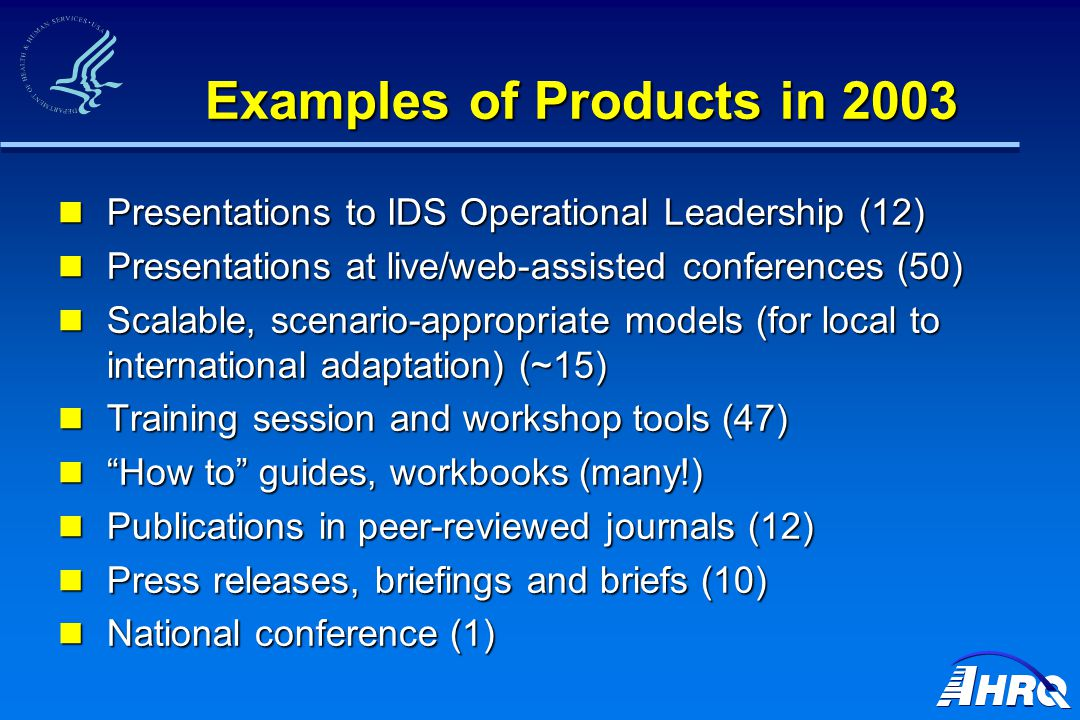 Examples of Products in 2003 Presentations to IDS Operational Leadership (12) Presentations to IDS Operational Leadership (12) Presentations at live/web-assisted conferences (50) Presentations at live/web-assisted conferences (50) Scalable, scenario-appropriate models (for local to international adaptation) (~15) Scalable, scenario-appropriate models (for local to international adaptation) (~15) Training session and workshop tools (47) Training session and workshop tools (47) How to guides, workbooks (many!) How to guides, workbooks (many!) Publications in peer-reviewed journals (12) Publications in peer-reviewed journals (12) Press releases, briefings and briefs (10) Press releases, briefings and briefs (10) National conference (1) National conference (1)