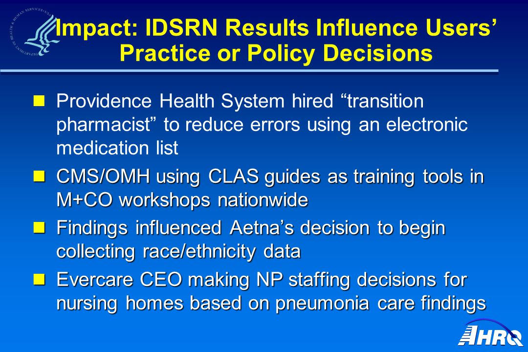 Impact: IDSRN Results Influence Users' Practice or Policy Decisions Providence Health System hired transition pharmacist to reduce errors using an electronic medication list CMS/OMH using CLAS guides as training tools in M+CO workshops nationwide CMS/OMH using CLAS guides as training tools in M+CO workshops nationwide Findings influenced Aetna's decision to begin collecting race/ethnicity data Findings influenced Aetna's decision to begin collecting race/ethnicity data Evercare CEO making NP staffing decisions for nursing homes based on pneumonia care findings Evercare CEO making NP staffing decisions for nursing homes based on pneumonia care findings