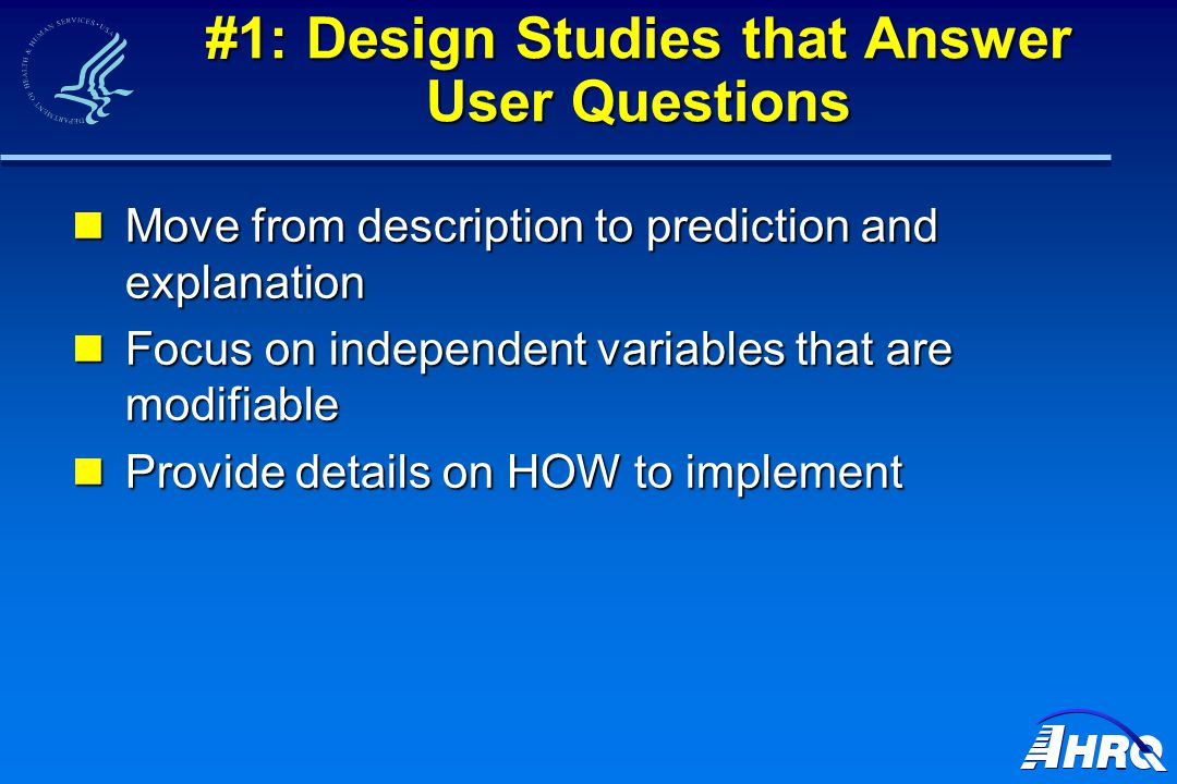#1: Design Studies that Answer User Questions Move from description to prediction and explanation Move from description to prediction and explanation Focus on independent variables that are modifiable Focus on independent variables that are modifiable Provide details on HOW to implement Provide details on HOW to implement