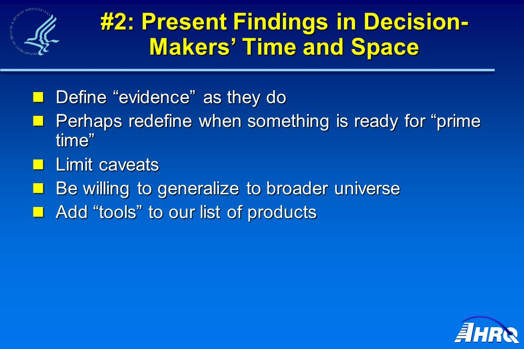 #2: Present Findings in Decision- Makers' Time and Space Define evidence as they do Define evidence as they do Perhaps redefine when something is ready for prime time Perhaps redefine when something is ready for prime time Limit caveats Limit caveats Be willing to generalize to broader universe Be willing to generalize to broader universe Add tools to our list of products Add tools to our list of products