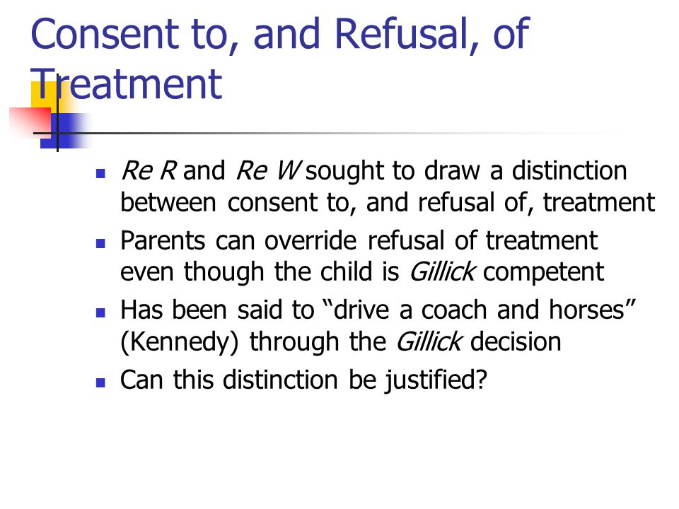 Consent to, and Refusal, of Treatment Re R and Re W sought to draw a distinction between consent to, and refusal of, treatment Parents can override re