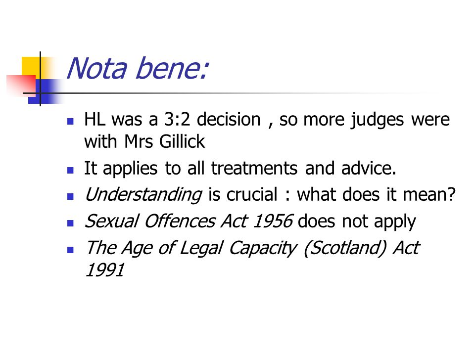 Nota bene: HL was a 3:2 decision, so more judges were with Mrs Gillick It applies to all treatments and advice. Understanding is crucial : what does i