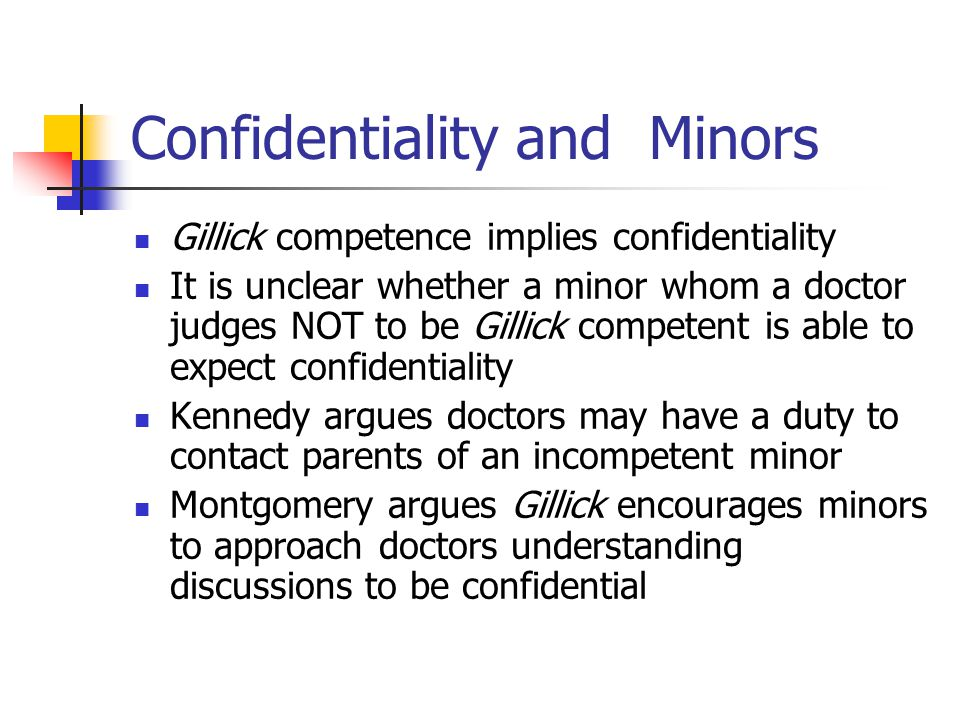 Confidentiality and Minors Gillick competence implies confidentiality It is unclear whether a minor whom a doctor judges NOT to be Gillick competent i