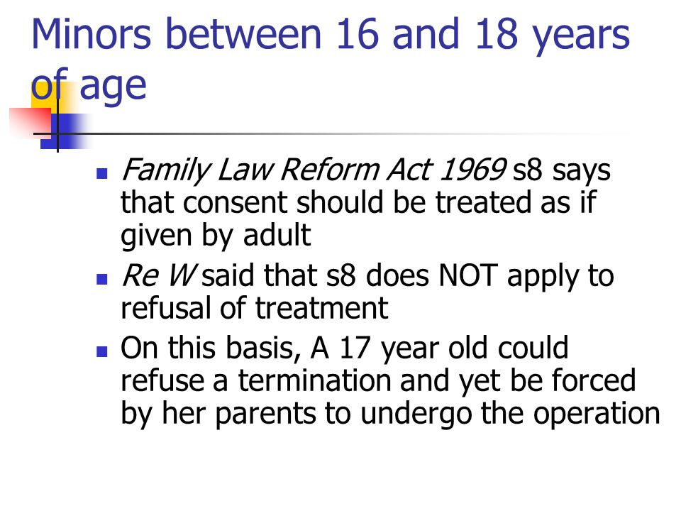 Minors between 16 and 18 years of age Family Law Reform Act 1969 s8 says that consent should be treated as if given by adult Re W said that s8 does NO
