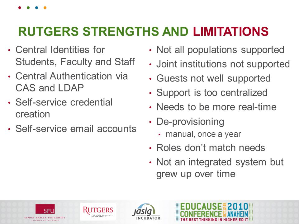 RUTGERS STRENGTHS AND LIMITATIONS Central Identities for Students, Faculty and Staff Central Authentication via CAS and LDAP Self-service credential creation Self-service email accounts Not all populations supported Joint institutions not supported Guests not well supported Support is too centralized Needs to be more real-time De-provisioning manual, once a year Roles don't match needs Not an integrated system but grew up over time