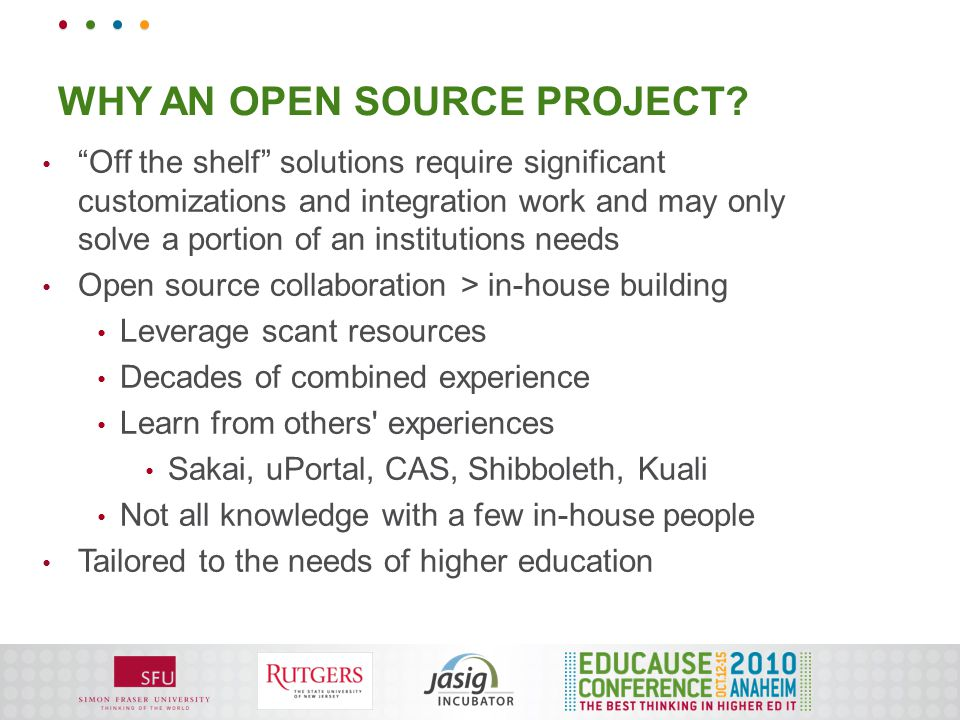 """WHY AN OPEN SOURCE PROJECT? """"Off the shelf"""" solutions require significant customizations and integration work and may only solve a portion of an insti"""