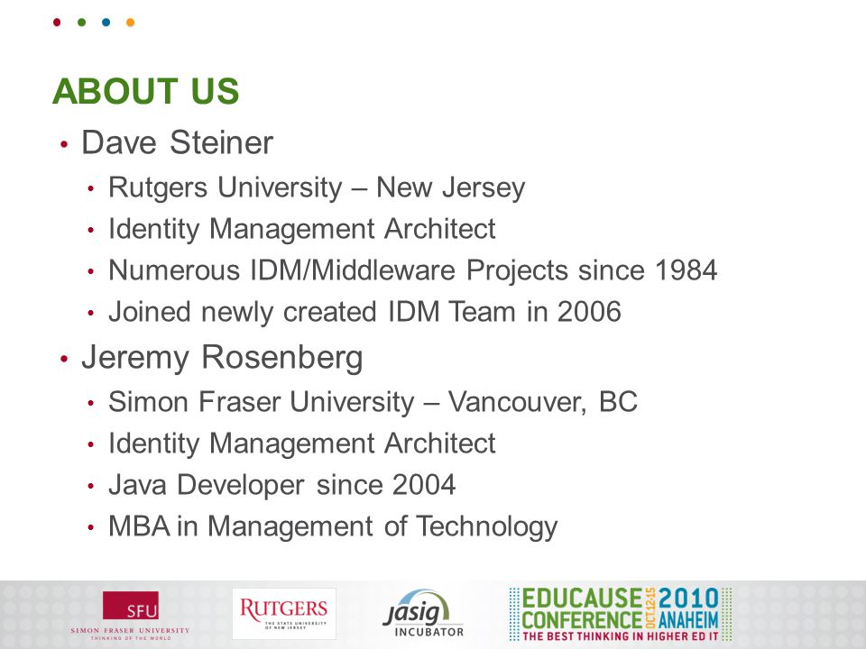 ABOUT US Dave Steiner Rutgers University – New Jersey Identity Management Architect Numerous IDM/Middleware Projects since 1984 Joined newly created IDM Team in 2006 Jeremy Rosenberg Simon Fraser University – Vancouver, BC Identity Management Architect Java Developer since 2004 MBA in Management of Technology