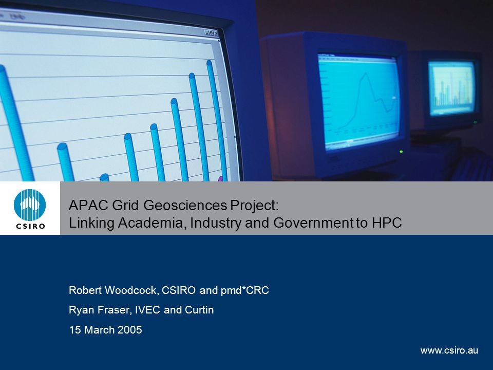 www.csiro.au APAC Grid Geosciences Project: Linking Academia, Industry and Government to HPC Robert Woodcock, CSIRO and pmd*CRC Ryan Fraser, IVEC and Curtin 15 March 2005