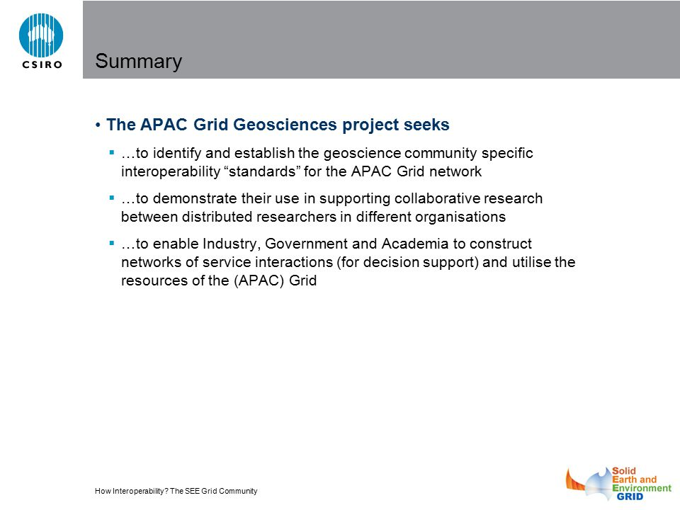How Interoperability? The SEE Grid Community Summary The APAC Grid Geosciences project seeks  …to identify and establish the geoscience community spe