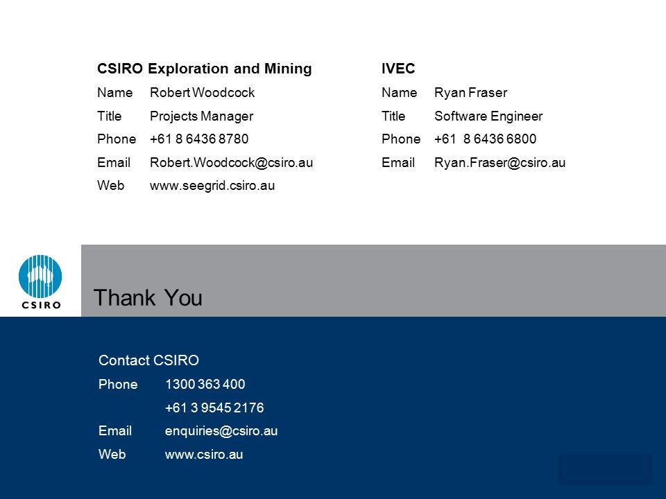 www.csiro.au Thank You CSIRO Exploration and Mining NameRobert Woodcock TitleProjects Manager Phone+61 8 6436 8780 EmailRobert.Woodcock@csiro.au Webwww.seegrid.csiro.au Contact CSIRO Phone1300 363 400 +61 3 9545 2176 Emailenquiries@csiro.au Webwww.csiro.au IVEC NameRyan Fraser TitleSoftware Engineer Phone+61 8 6436 6800 EmailRyan.Fraser@csiro.au