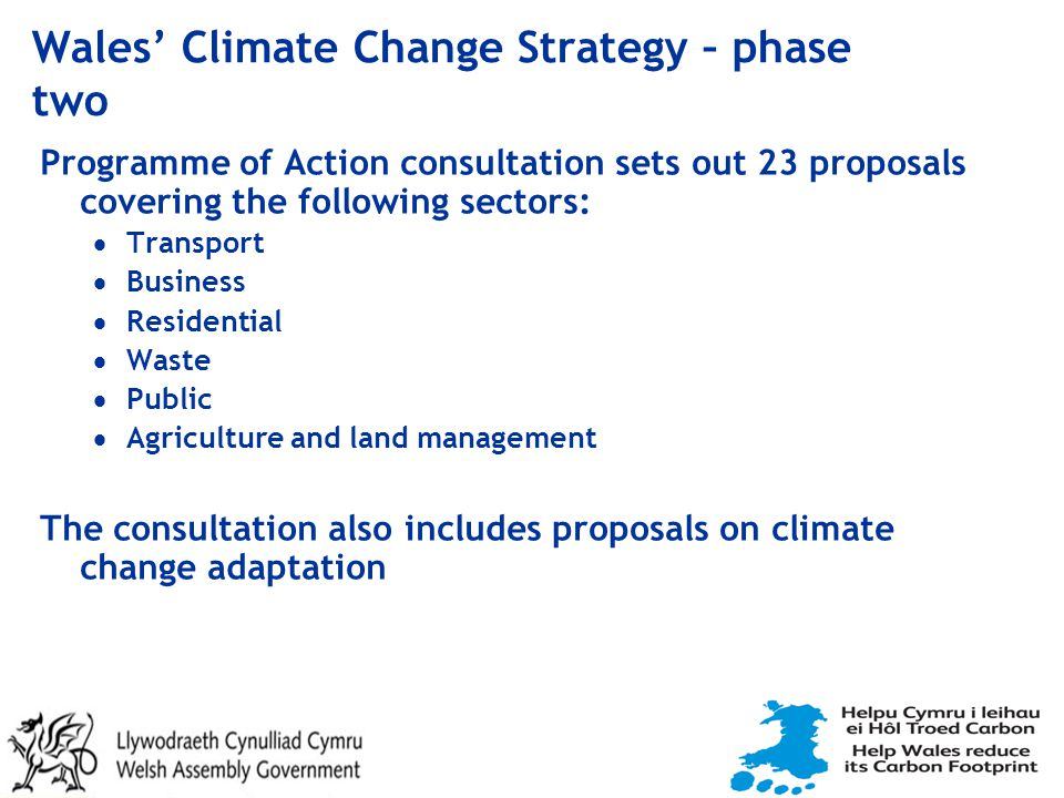 Wales' Climate Change Strategy – phase two Programme of Action consultation sets out 23 proposals covering the following sectors:  Transport  Business  Residential  Waste  Public  Agriculture and land management The consultation also includes proposals on climate change adaptation