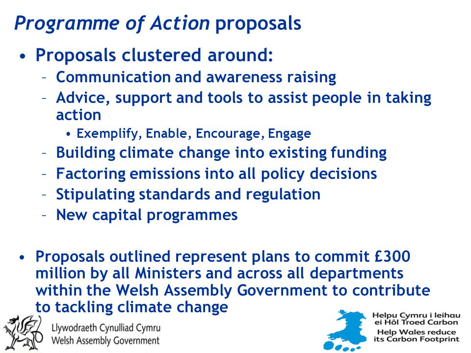 Programme of Action proposals Proposals clustered around: –Communication and awareness raising –Advice, support and tools to assist people in taking action Exemplify, Enable, Encourage, Engage –Building climate change into existing funding –Factoring emissions into all policy decisions –Stipulating standards and regulation –New capital programmes Proposals outlined represent plans to commit £300 million by all Ministers and across all departments within the Welsh Assembly Government to contribute to tackling climate change