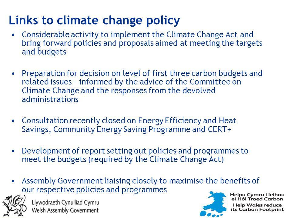 Links to climate change policy Considerable activity to implement the Climate Change Act and bring forward policies and proposals aimed at meeting the targets and budgets Preparation for decision on level of first three carbon budgets and related issues – informed by the advice of the Committee on Climate Change and the responses from the devolved administrations Consultation recently closed on Energy Efficiency and Heat Savings, Community Energy Saving Programme and CERT+ Development of report setting out policies and programmes to meet the budgets (required by the Climate Change Act) Assembly Government liaising closely to maximise the benefits of our respective policies and programmes
