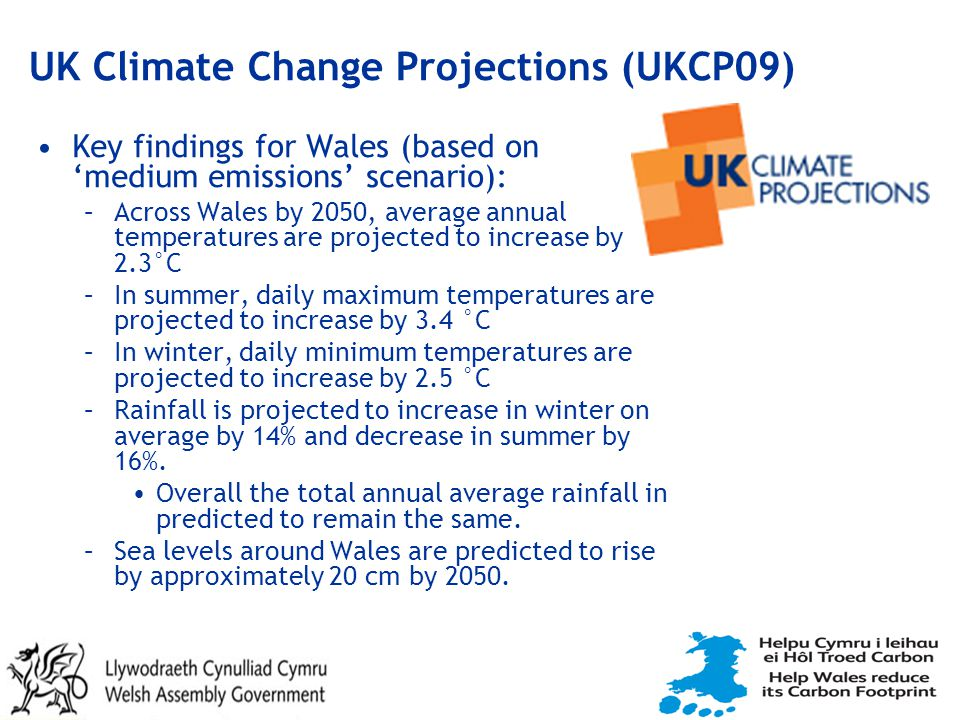UK Climate Change Projections (UKCP09) Key findings for Wales (based on 'medium emissions' scenario): –Across Wales by 2050, average annual temperatures are projected to increase by 2.3°C –In summer, daily maximum temperatures are projected to increase by 3.4 °C –In winter, daily minimum temperatures are projected to increase by 2.5 °C –Rainfall is projected to increase in winter on average by 14% and decrease in summer by 16%.