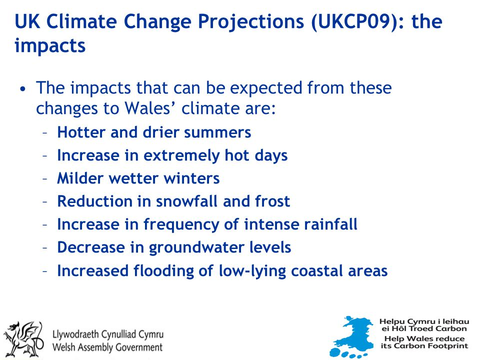 UK Climate Change Projections (UKCP09): the impacts The impacts that can be expected from these changes to Wales' climate are: –Hotter and drier summers –Increase in extremely hot days –Milder wetter winters –Reduction in snowfall and frost –Increase in frequency of intense rainfall –Decrease in groundwater levels –Increased flooding of low-lying coastal areas