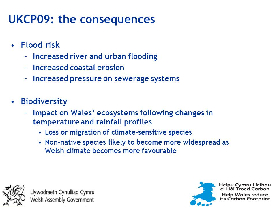 UKCP09: the consequences Flood risk –Increased river and urban flooding –Increased coastal erosion –Increased pressure on sewerage systems Biodiversity –Impact on Wales' ecosystems following changes in temperature and rainfall profiles Loss or migration of climate-sensitive species Non-native species likely to become more widespread as Welsh climate becomes more favourable