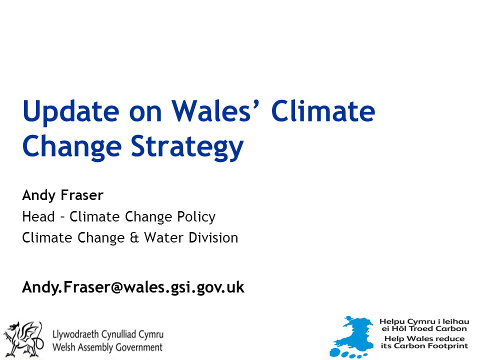 Update on Wales' Climate Change Strategy Andy Fraser Head – Climate Change Policy Climate Change & Water Division Andy.Fraser@wales.gsi.gov.uk