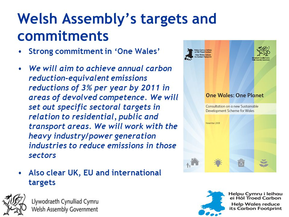 Welsh Assembly's targets and commitments Strong commitment in 'One Wales' We will aim to achieve annual carbon reduction-equivalent emissions reductions of 3% per year by 2011 in areas of devolved competence.